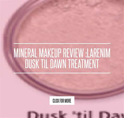 Mineral Makeup Review Larenim Dusk Til Treatment mineral makeup review larenim dusk til treatment
