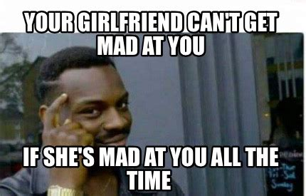 She Mad Meme - meme creator your girlfriend can t get mad at you if she