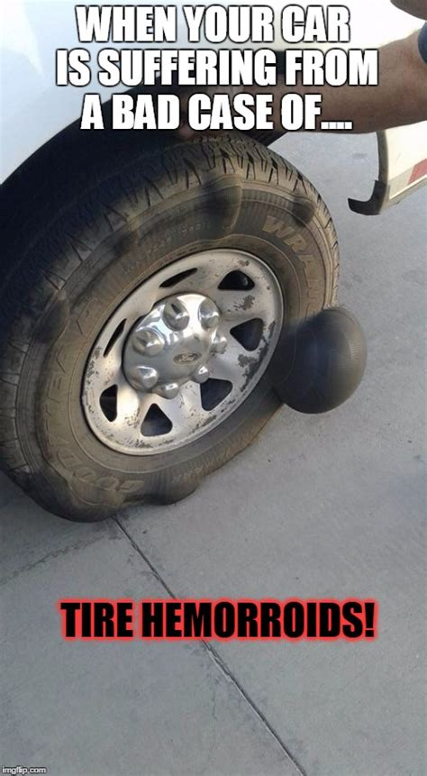 Tire Meme - when your car is suffering from quot tire hemorroids quot imgflip
