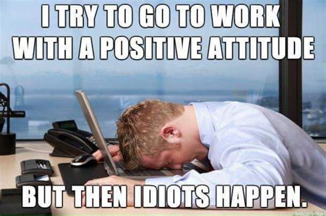 Funny Memes About Idiots - then idiots happen try to go to work with a positive