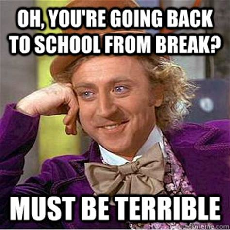 Going Back To School Meme - oh you re going back to school from break must be
