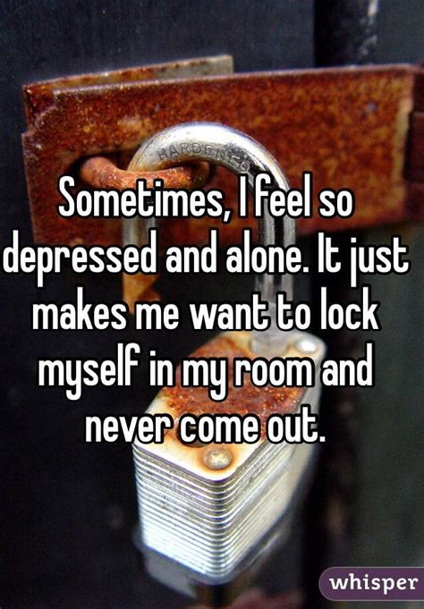 i locked myself out of my room i i need to come out of my room otherwise my will think i m depressed but i don t want