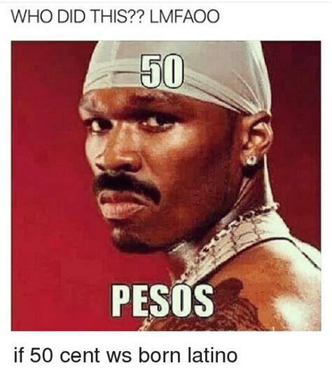 50 Cent Meme - who did this lmfaoo 50 pesos if 50 cent ws born latino