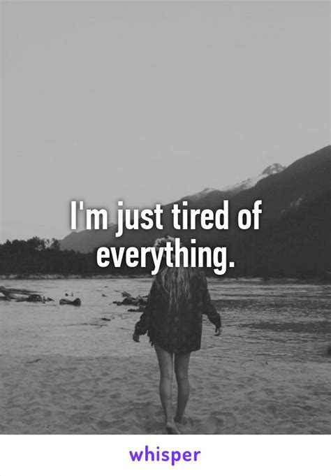 I'm just tired of everything. I'm Just Tired Of Everything