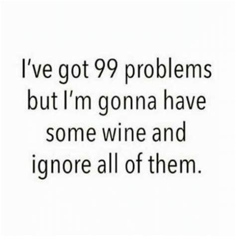 I Ve Got 99 Problems Meme - i ve got 99 problems but i m gonna have some wine and