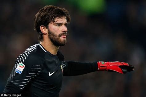 Alisson Becker Liverpool Bid For Roma Keeper Alisson Becker Rejected