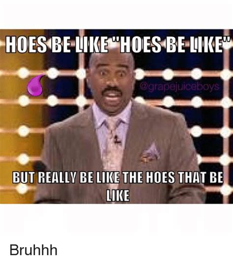Hoes Be Like Memes - ho like hoes be like but really be like the hoes that be