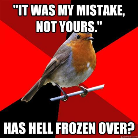 Retail Robin Meme - quot it was my mistake not yours quot has hell frozen over