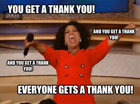 Meme Thank You - you get a thank you everyone gets a thank you and you