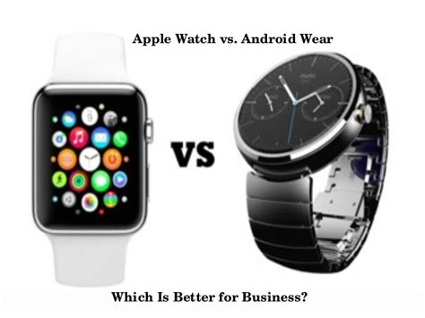 what s better apple or android apple vs android wear which is better for business