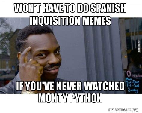 Spanish Inquisition Meme - won t have to do spanish inquisition memes if you ve never