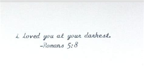 i loved you at your darkest tattoo i loved you at your darkest romans 5 8 quot but god