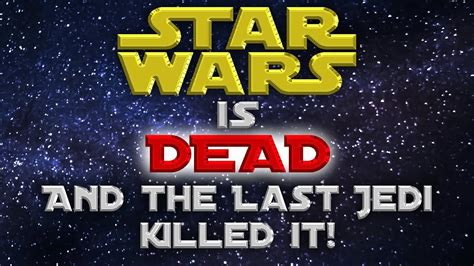 star wars is dead and the last jedi killed it youtube