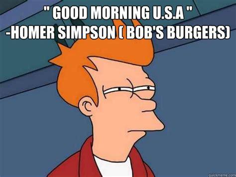 Bobs Burgers Meme - quot good morning u s a quot homer simpson bob s burgers