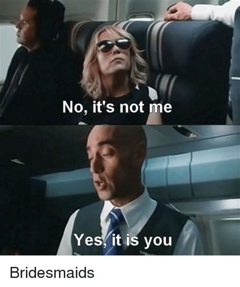 Its Not Me no it s not me yesit is you bridesmaids meme on me me