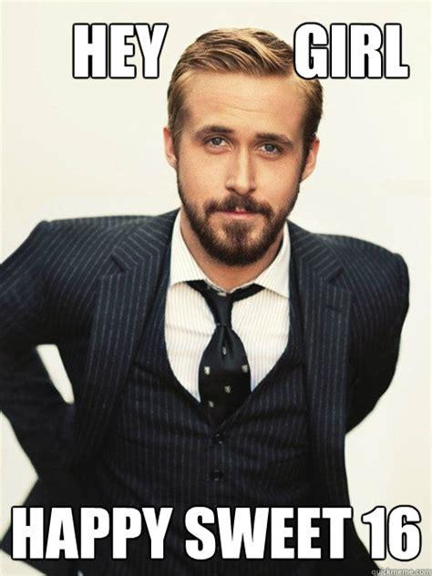 Sweet 16 Meme - hey girl happy sweet 16 ryan gosling happy birthday