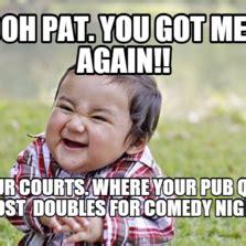 Pat Meme - oh pat you got me again four courts where your pub