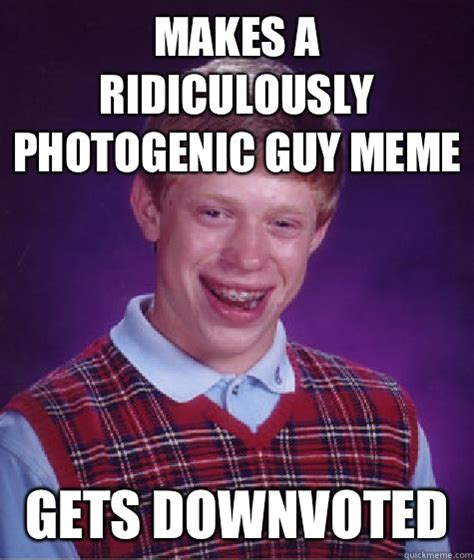 Photogenic Meme - makes a ridiculously photogenic guy meme gets downvoted
