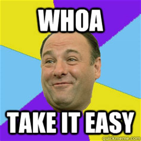 Take It Easy Meme - whoa take it easy happy tony soprano quickmeme