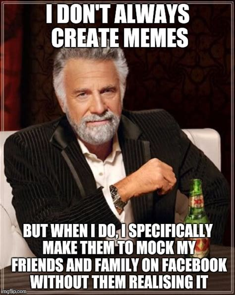 I Dont Always Meme Maker - the most interesting man in the world meme imgflip