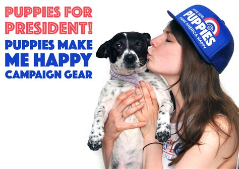 puppies make me happy puppies for president puppies make me happy s caign gear the