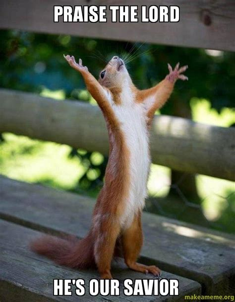 Praise God Meme - praise the lord he s our savior happy squirrel make a meme