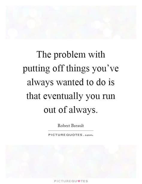 Whats The One Things Youve Always Wanted To Do by The Problem With Putting Things You Ve Always Wanted