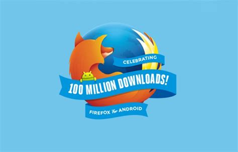 firefox android mobile firefox for android downloads pass 100 million