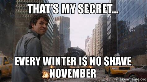 No Shave November Meme - that s my secret every winter is no shave november