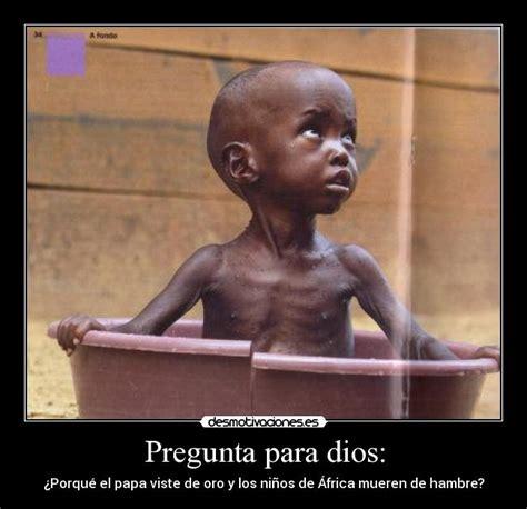 imagenes de niños que mueren de hambre pregunta para dios desmotivaciones