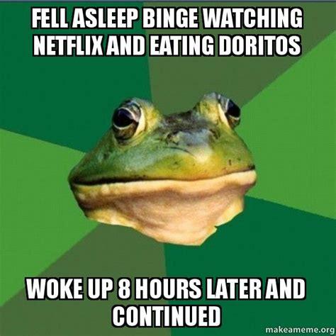 Foul Bachelor Frog Meme - fell asleep binge watching netflix and eating doritos woke