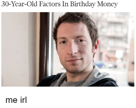 30 Year Old Birthday Meme - 30 year old factors in birthday money me irl birthday