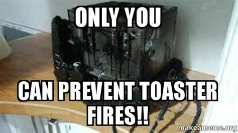 Toaster Meme - only you can prevent toaster fires toaster fire