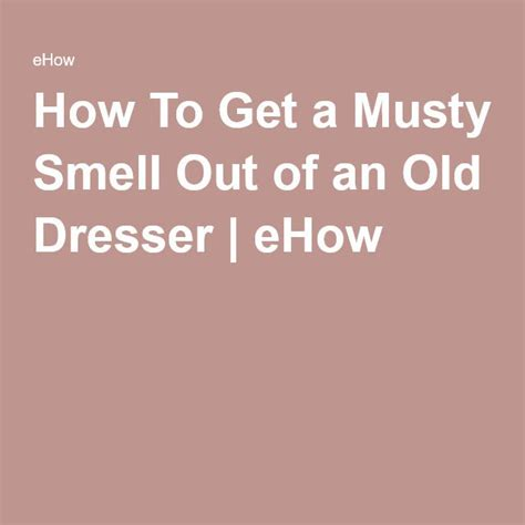 how to get a musty smell out of an old dresser old dressers how to get and dressers