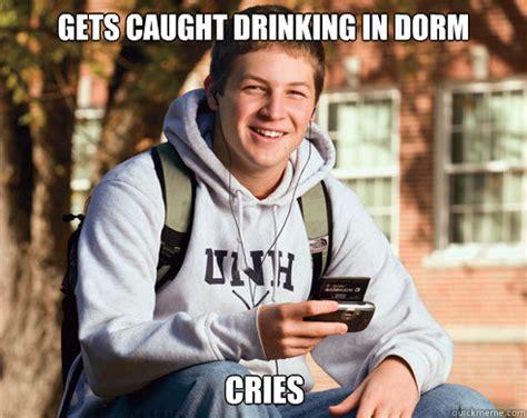 College Freshman Meme - gets caught drinking in dorm cries college freshman