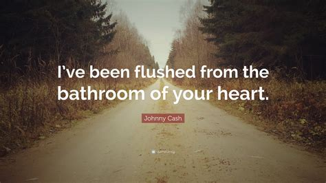 johnny cash flushed from the bathroom of your heart johnny cash quote i ve been flushed from the bathroom of