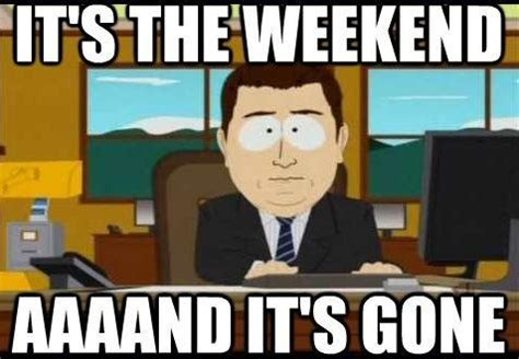 And Its Gone Meme - it s the weekend aaaand it s gone picture quotes