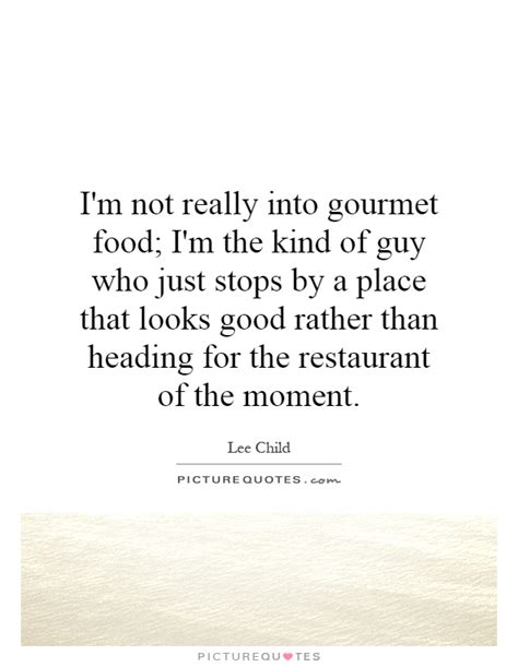 A Place Looks Stupid I M Not Really Into Gourmet Food I M The Of Who Just Picture Quotes