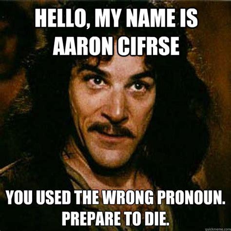Inigo Montoya Meme - hello my name is aaron cifrse you used the wrong pronoun