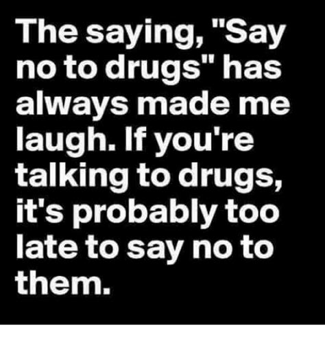 Say No To Drugs Meme - the saying say no to drugs has always made me laugh if you