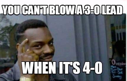 Blow Me Meme - meme creator you can t blow a 3 0 lead when it s 4 0
