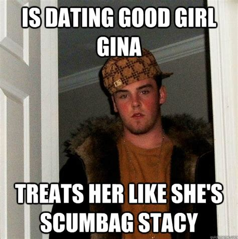Scumbag Stacy Meme - is dating good girl gina treats her like she s scumbag