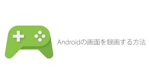 recording app android androidで画面を録画する方法 アプリもrootも不要 携帯総合研究所