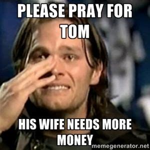 Tom Brady Crying Meme - please pray for tom his wife needs more money crying tom