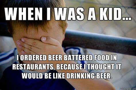 Kid Drinking Beer Meme - when i was a kid i ordered beer battered food in