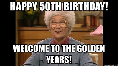 Happy 50th Birthday Meme - happy 50th birthday welcome to the golden years sophia
