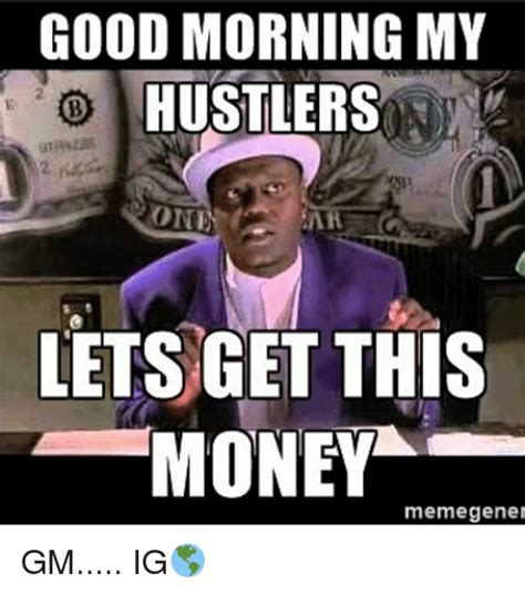 Get Money Meme - good morning my hustlers oni lets get this money meme
