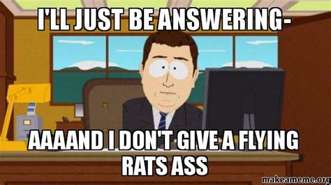 Rats Ass Meme - i ll just be answering aaaand i don t give a flying rats