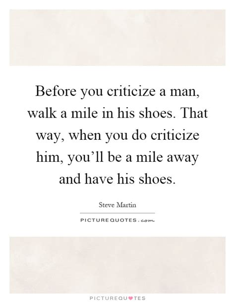 before you criticize a walk a mile in his shoes that