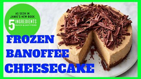 frozen banoffee cheesecake jamie oliver quick amp easy food 5 ingredients youtube